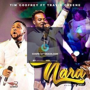 LYRICS + MP3 DOWNLOAD] Tim Godfrey - Nara [Ft  Travis Greene