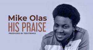 DOWNLOAD MP3: Mike Olas - His Praise